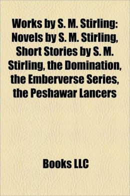 Works by S. M. Stirling (Study Guide): Novels by S. M. Stirling, Short Stories by S. M. Stirling, the Domination, the Emberverse Series