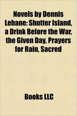 Novels by Dennis Lehane (Study Guide): Shutter Island, a Drink Before the War, the Given Day, Prayers for Rain, Sacred
