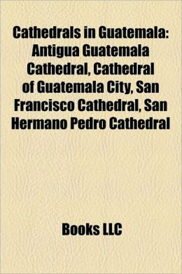 Cathedrals in Guatemala: Antigua Guatemala Cathedral, Cathedral of Guatemala City, San Francisco Cathedral, San Hermano Pedro Cathedral