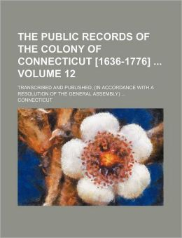 The Public Records of the Colony of Connecticut [1636-1776] Volume 12; Transcribed and Published, (in Accordance with a Resolution of the General Ass