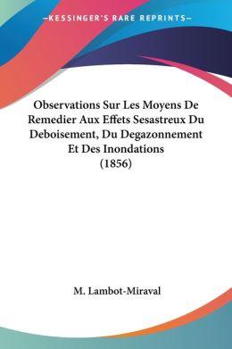 Observations Sur Les Moyens De Remedier Aux Effets Sesastreux Du Deboisement, Du Degazonnement Et Des Inondations (1856)