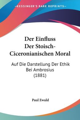 Der Einfluss Der Stoisch-Ciceronianischen Moral: Auf Die Darstellung Der Ethik Bei Ambrosius (1881)