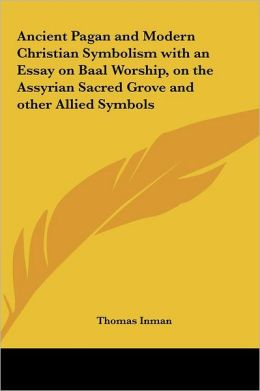 Ancient Pagan and Modern Christian Symbolism with an Essay on Baal Worship, on the Assyrian Sacred Grove and Other Allied Symbols