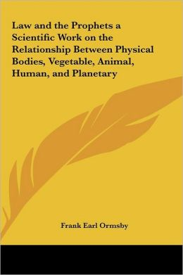 Law And The Prophets A Scientific Work On The Relationship Between Physical Bodies, Vegetable, Animal, Human, And Planetary