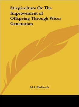Stirpiculture Or The Improvement of Offspring Through Wiser Generation