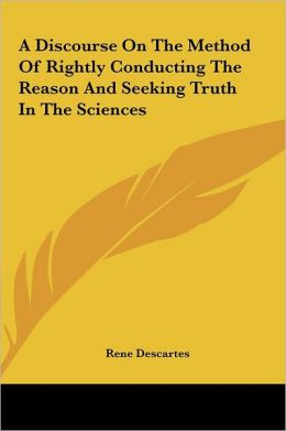 A Discourse On The Method Of Rightly Conducting The Reason And Seeking Truth In The Sciences