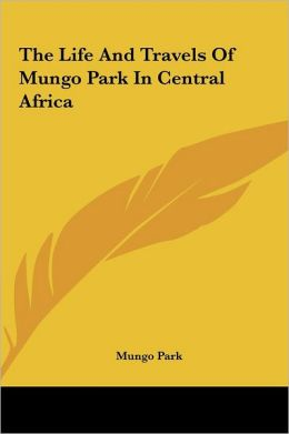 The Life And Travels Of Mungo Park In Central Africa