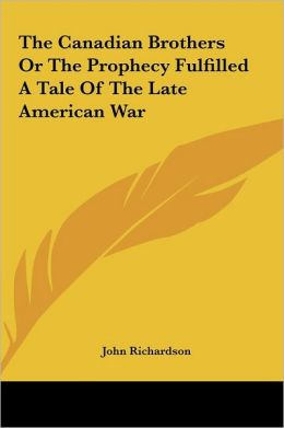 The Canadian Brothers or the Prophecy Fulfilled a Tale of the Late American War