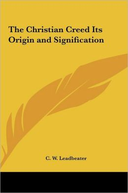 The Christian Creed Its Origin and Signification