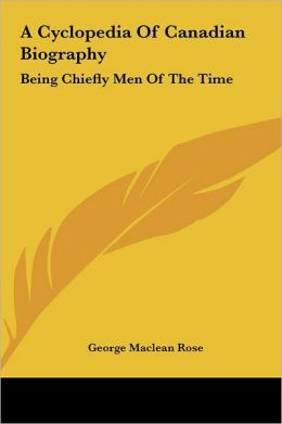 A Cyclopedia of Canadian Biography: Being Chiefly Men of the Time