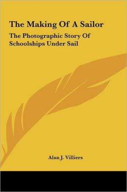 The Making of a Sailor the Making of a Sailor: The Photographic Story of Schoolships Under Sail the Photographic Story of Schoolships Under Sail