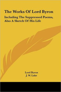 The Works of Lord Byron: Including the Suppressed Poems, Also a Sketch of His Life