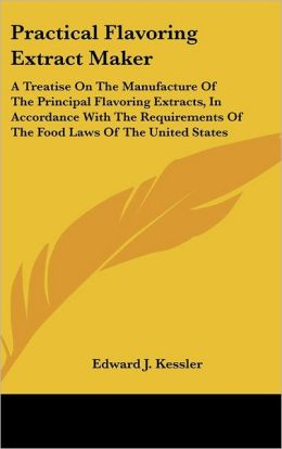 Practical Flavoring Extract Maker: A Treatise on the Manufacture of the Principal Flavoring Extracts, in Accordance with the Requirements of the Food