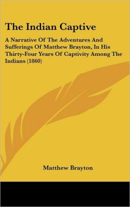 The Indian Captive: A Narrative of the Adventures and Sufferings of Matthew Brayton, in His Thirty-Four Years of Captivity Among the India