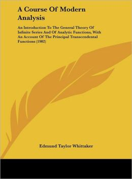 A Course Of Modern Analysis: An Introduction To The General Theory Of Infinite Series And Of Analytic Functions, With An Account Of The Principal Transcendental Functions (1902)