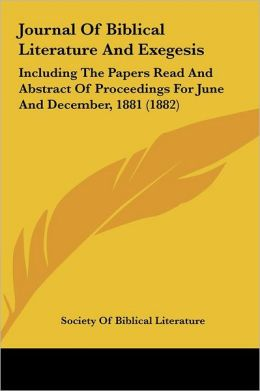 Journal of Biblical Literature and Exegesis: Including the Papers Read and Abstract of Proceedings for June and December, 1881 (1882)