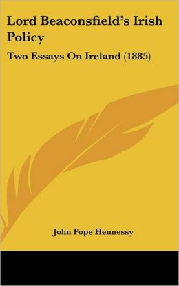 Lord Beaconsfield's Irish Policy: Two Essays on Ireland (1885)