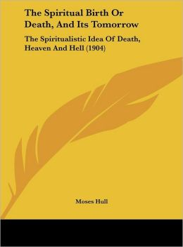 The Spiritual Birth Or Death, And Its Tomorrow: The Spiritualistic Idea Of Death, Heaven And Hell (1904)