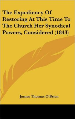 The Expediency of Restoring at This Time to the Church Her Synodical Powers, Considered (1843)