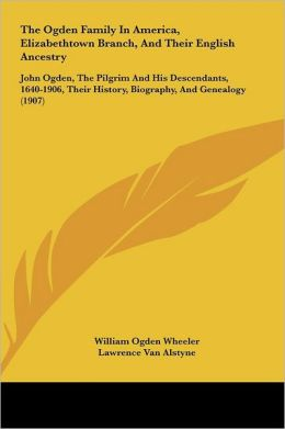 The Ogden Family In America, Elizabethtown Branch, And Their English Ancestry: John Ogden, The Pilgrim And His Descendants, 1640-1906, Their History, Biography, And Genealogy (1907)