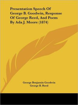 Presentation Speech of George B. Goodwin, Response of George Reed, and Poem by ADA J. Moore (1874)
