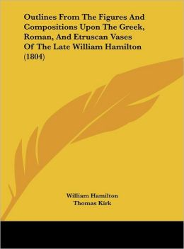 Outlines from the Figures and Compositions Upon the Greek, Roman, and Etruscan Vases of the Late William Hamilton (1804)