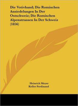 Die Votivhand; Die Romischen Ansiedelungen In Der Ostschweiz; Die Romischen Alpenstrassen In Der Schweiz (1856)