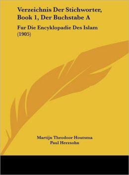 Verzeichnis Der Stichworter, Book 1, Der Buchstabe A: Fur Die Encyklopadie Des Islam (1905)