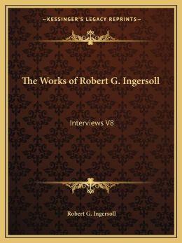The Works of Robert G. Ingersoll: Interviews V8
