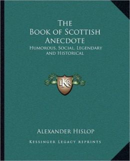 The Book of Scottish Anecdote: Humorous, Social, Legendary and Historical