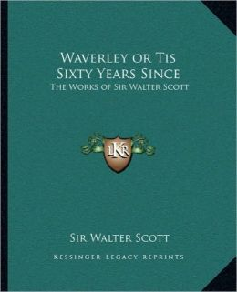Waverley or Tis Sixty Years Since: The Works of Sir Walter Scott