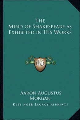 The Mind of Shakespeare as Exhibited in His Works