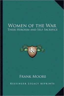 Women of the War: Their Heroism and Self Sacrifice