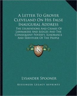 A Letter To Grover Cleveland On His False Inaugural Address: The Usurpations And Crimes Of Lawmakers And Judges And The Consequent Poverty, Ignorance And Servitude Of The People