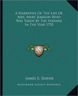 A Narrative of the Life of Mrs. Mary Jemison Who Was Taken Ba Narrative of the Life of Mrs. Mary Jemison Who Was Taken by the Indians in the Year 17