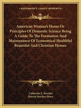 American Woman's Home Or Principles Of Domestic Science Being A Guide To The Formation And Maintenance Of Economical Healthful Beautiful And Christian Homes