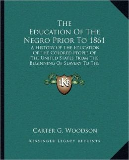 The Education Of The Negro Prior To 1861: A History Of The Education Of The Colored People Of The United States From The Beginning Of Slavery To The Civil War