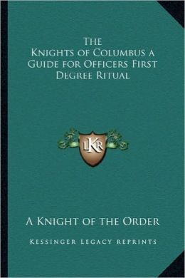 The Knights of Columbus a Guide for Officers First Degree Ritual