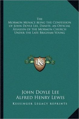 The Mormon Menace Being The Confession Of John Doyle Lee, Danite, An Official Assassin Of The Mormon Church Under The Late Brigham Young