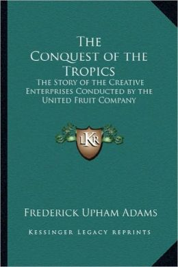 The Conquest of the Tropics: The Story of the Creative Enterprises Conducted by the United Fruit Company