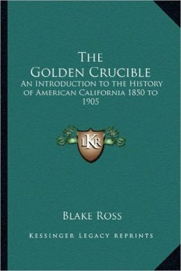 The Golden Crucible: An Introduction to the History of American California 1850 to 1905