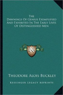 The Dawnings Of Genius Exemplified And Exhibited In The Early Lives Of Distinguished Men