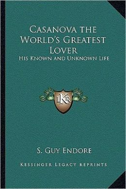 Casanova the World's Greatest Lover: His Known and Unknown Life