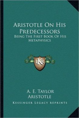 Aristotle On His Predecessors: Being The First Book Of His Metaphysics