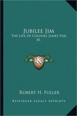 Jubilee Jim: The Life Of Colonel James Fisk, Jr.