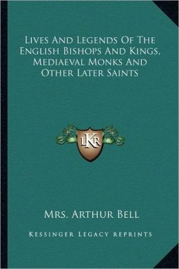 Lives And Legends Of The English Bishops And Kings, Mediaeval Monks And Other Later Saints