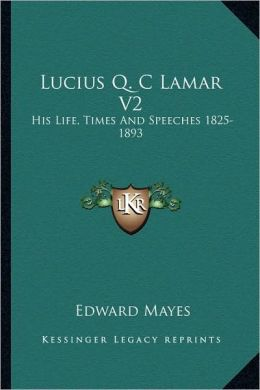 Lucius Q. C Lamar V2: His Life, Times And Speeches 1825-1893