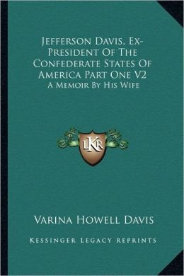 Jefferson Davis, Ex-President Of The Confederate States Of America Part One V2: A Memoir By His Wife