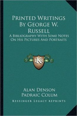 Printed Writings By George W. Russell: A Bibliography With Some Notes On His Pictures And Portraits