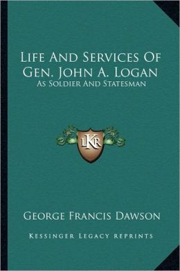 Life And Services Of Gen. John A. Logan: As Soldier And Statesman